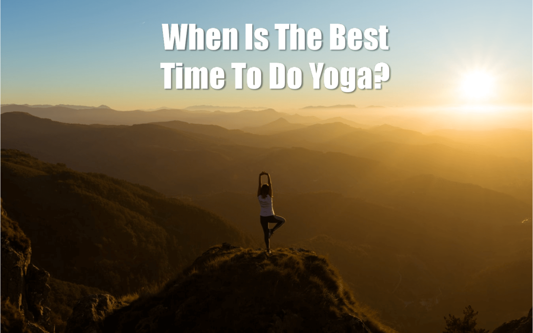 When Is The Best Time To Do Yoga? The Right Time To Do Yoga