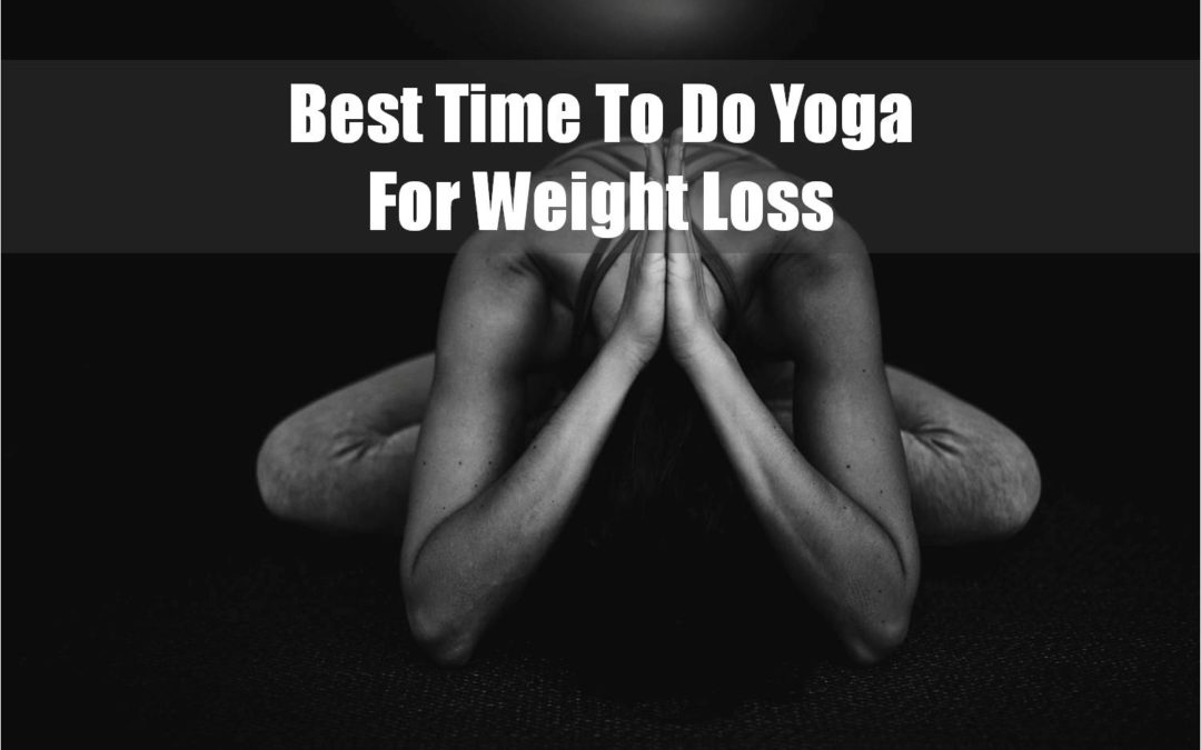 When Is The Best Time To Do Yoga For Weight Loss?